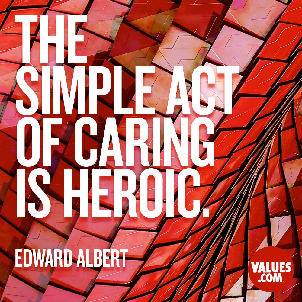 The simple act of caring is heroic. —Edward Albert