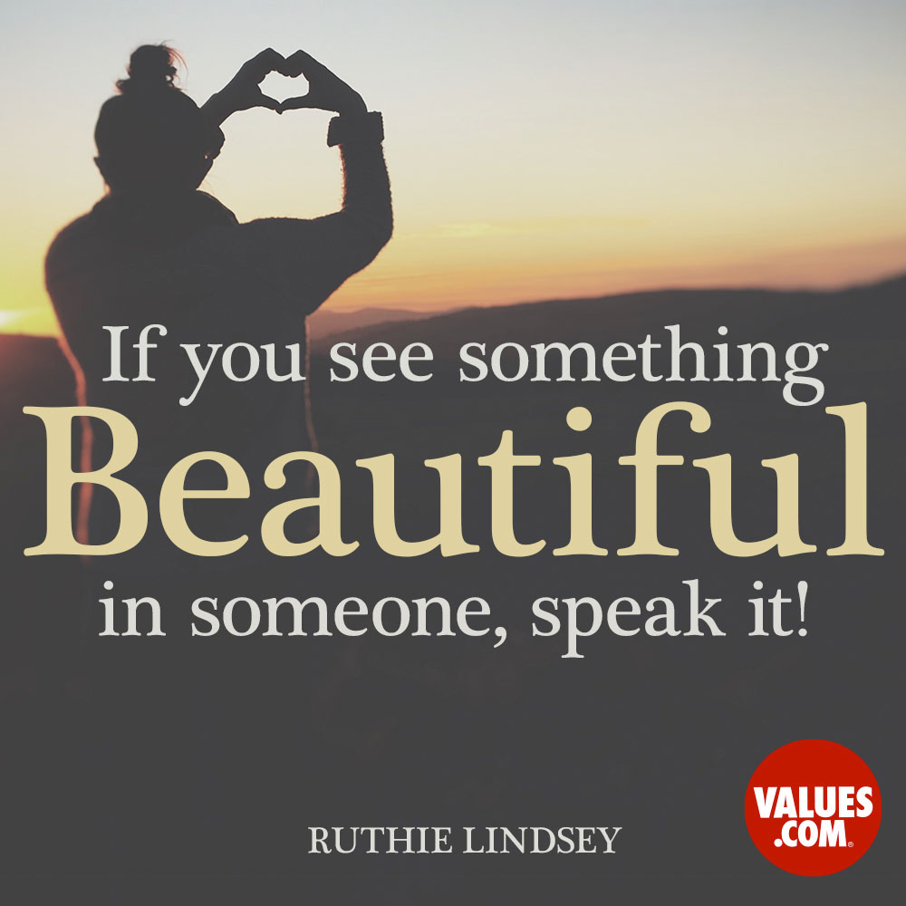 If you see something beautiful in someone, speak it! —Ruthie Lindsey