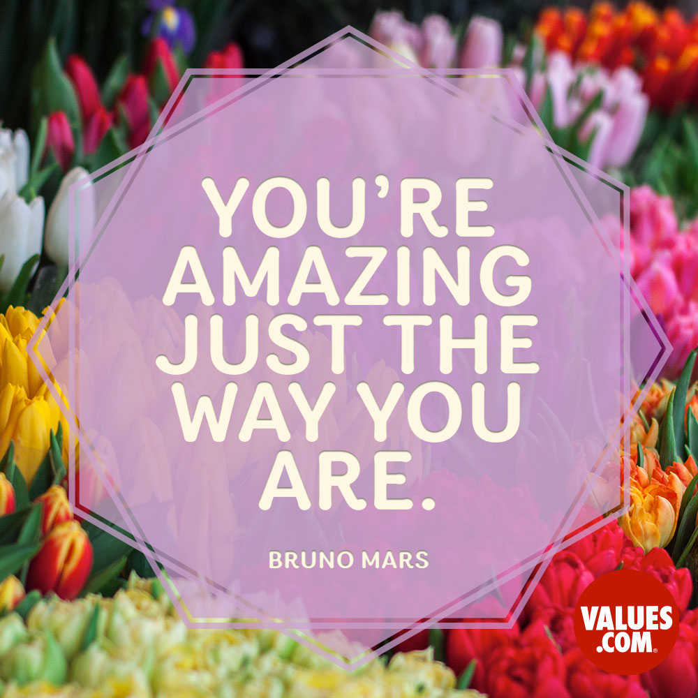 You're amazing just the way you are. —Bruno Mars