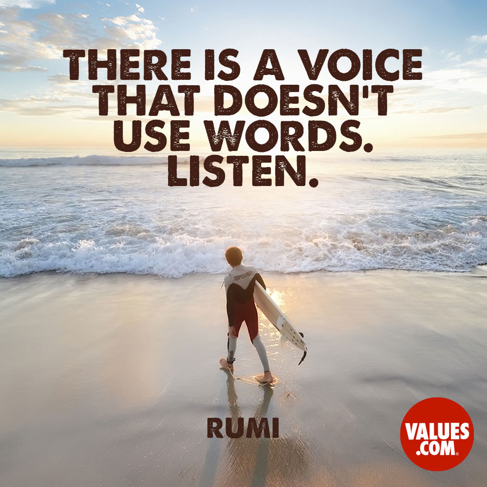 There is a voice that doesn't use words. Listen. —Jalal ad-Din Rumi