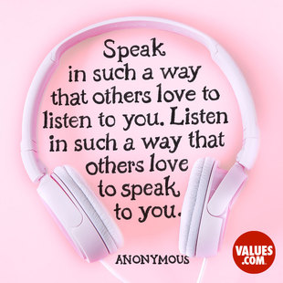 Speak in such a way that others love to listen to you. Listen in such a way that others love to speak to you. #<Author:0x00007f7246e94110>