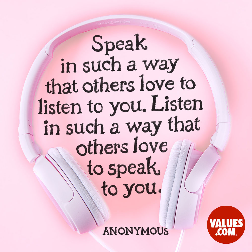 Speak in such a way that others love to listen to you. Listen in such a way that others love to speak to you. —Anonymous