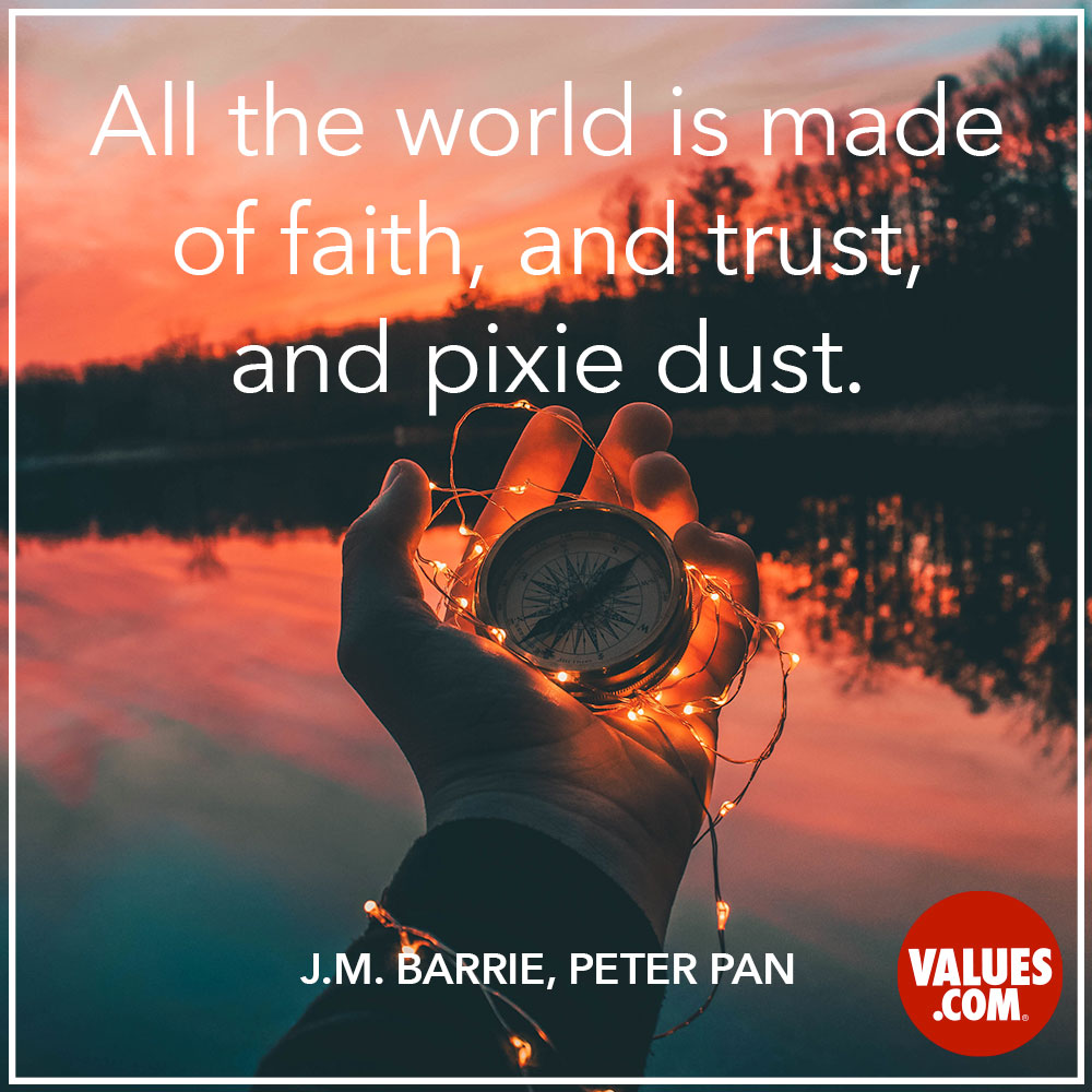All the world is made of faith, and trust, and pixie dust. —James M. Barrie