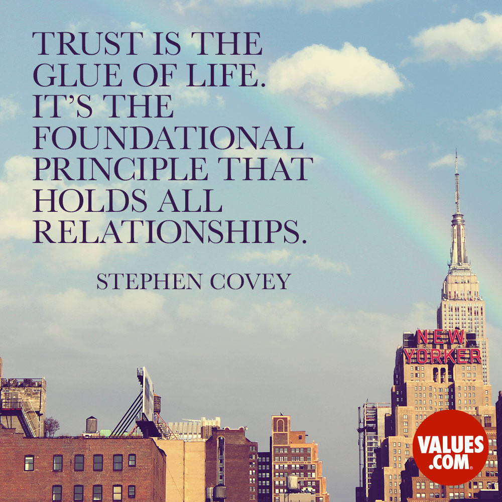 Trust is the glue of life. It's the foundational principle that holds all relationships. —Stephen R. Covey