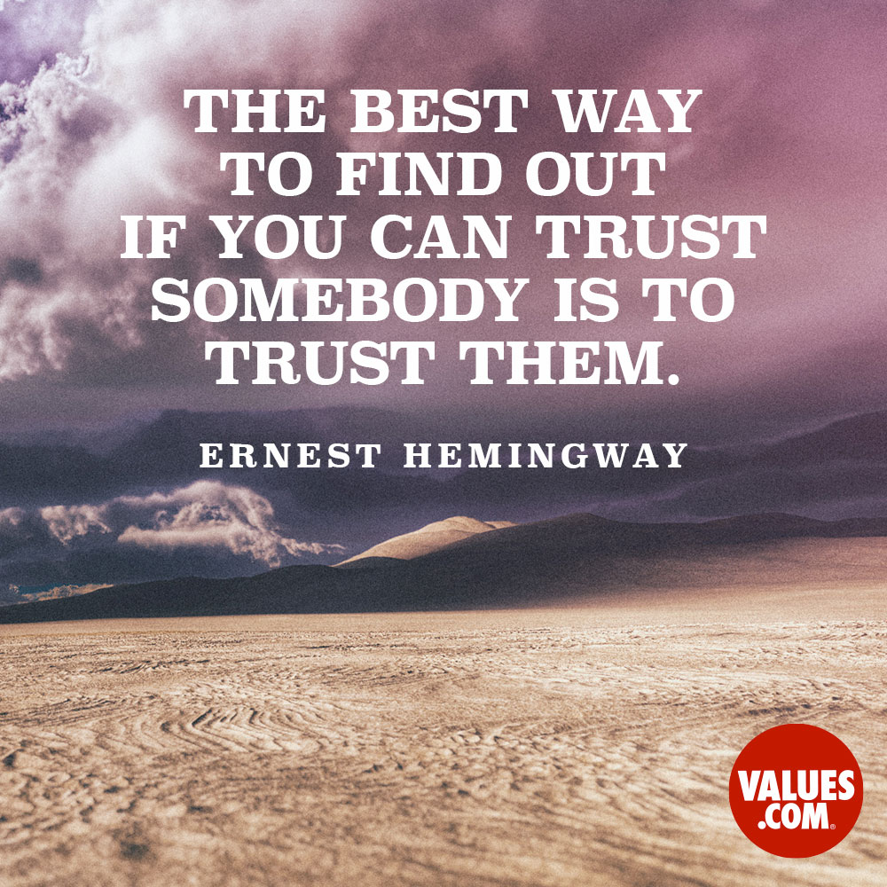 The best way to find out if you can trust somebody is to trust them.  —Ernest Hemingway