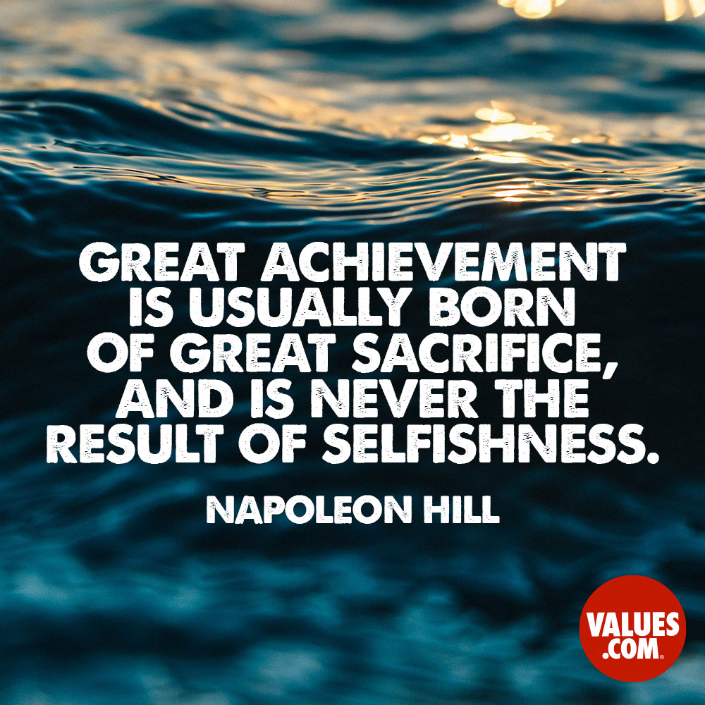 Great achievement is usually born of great sacrifice, and is never the result of selfishness. —Napoleon Hill
