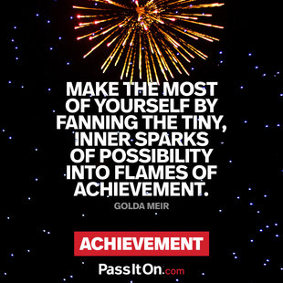 Make the most of yourself by fanning the tiny, inner sparks of possibility into flames of achievement.  #<Author:0x000055e353679e40>