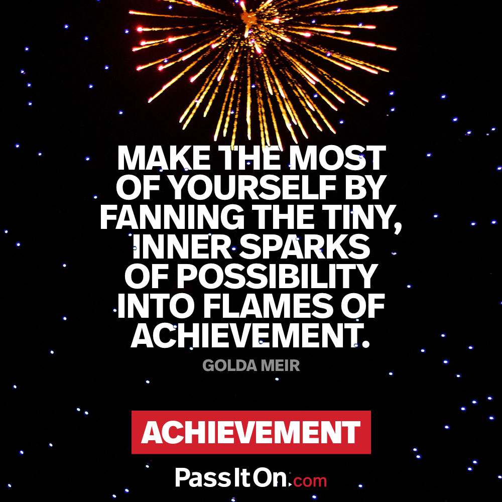 Make the most of yourself by fanning the tiny, inner sparks of possibility into flames of achievement.  —Golda Meir