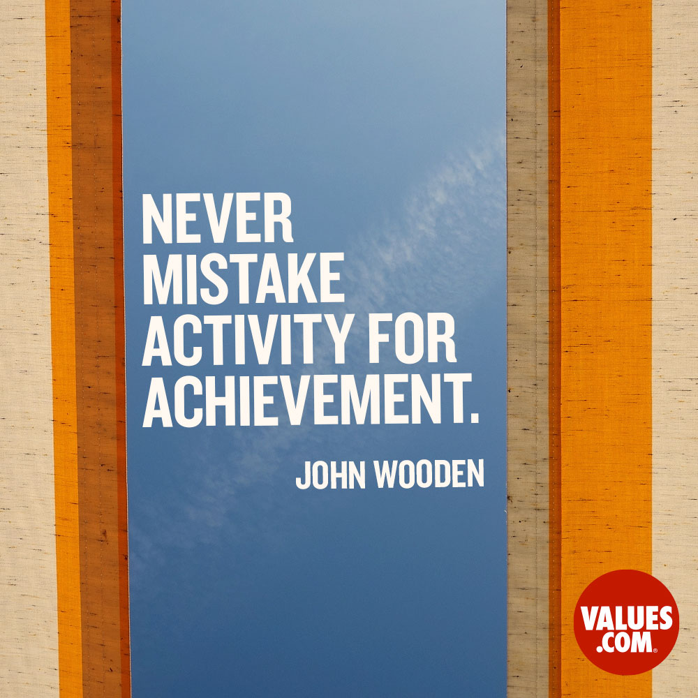 Never mistake activity for achievement. —John R. Wooden