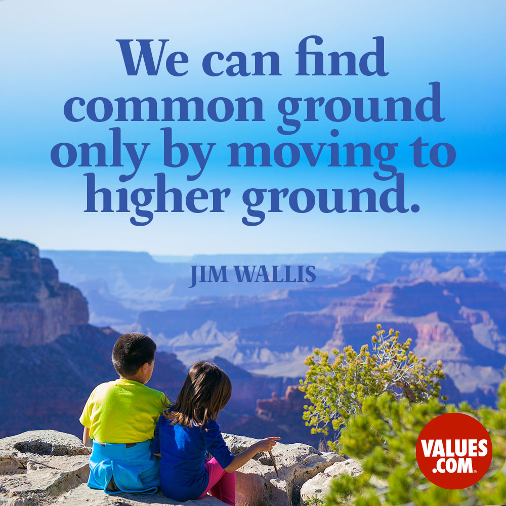 We can find common ground only by moving to higher ground. —Jim Wallis