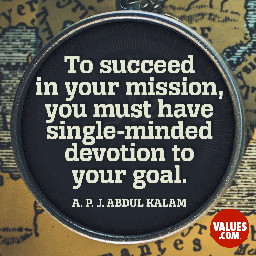 To succeed in your mission, you must have single-minded devotion to your goal. —A. P. J. Abdul Kalam