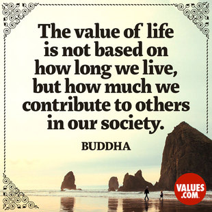 The value of life is not based on how long we live, but how much we contribute to others in our society. #<Author:0x00007f1ae8649768>