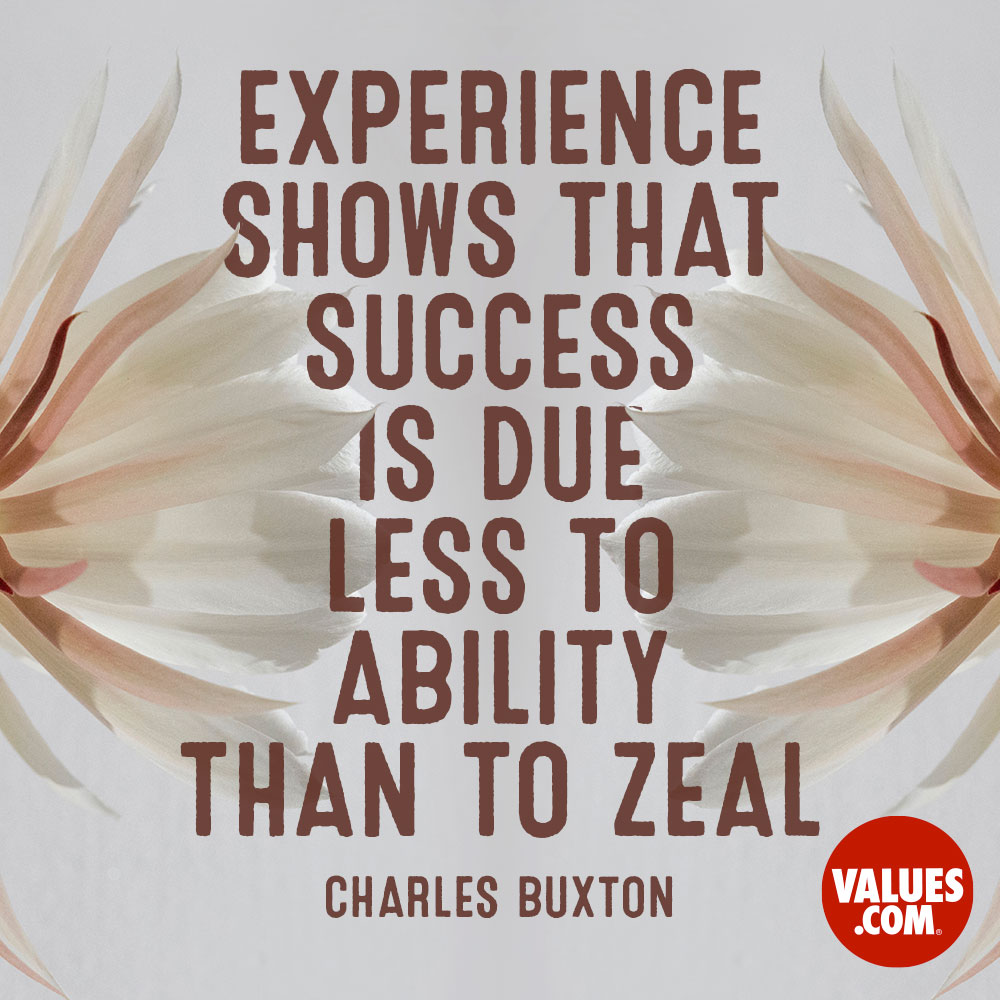 Experience shows that success is due less to ability than to zeal. —Charles Buxton