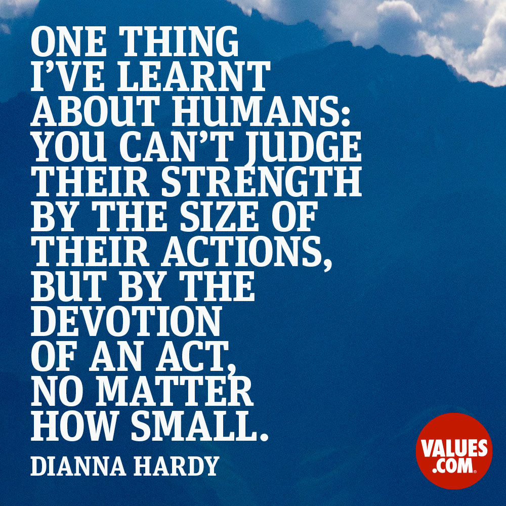One thing I've learnt about humans: you can't judge their strength by the size of their actions, but by the devotion of an act, no matter how small. —Dianna Hardy
