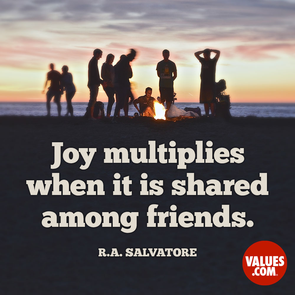 Joy multiplies when it is shared among friends. —R.A. Salvatore