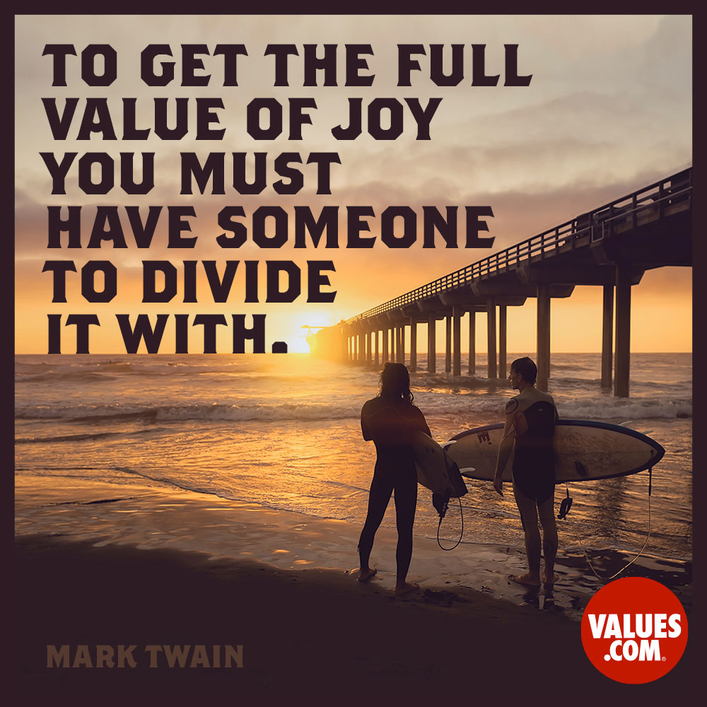 To get the full value of joy you must have someone to divide it with.  —Mark Twain