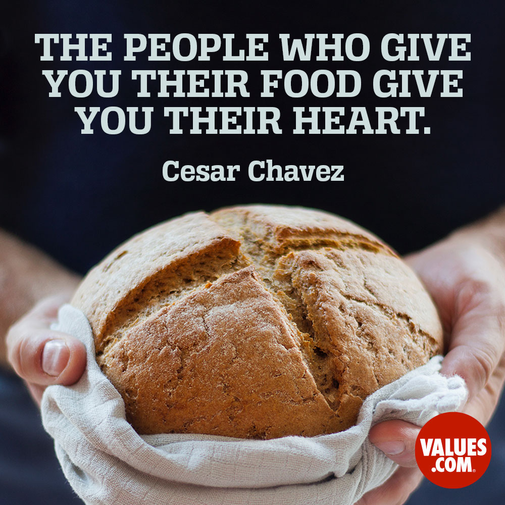 The people who give you their food give you their heart. —Cesar Chavez