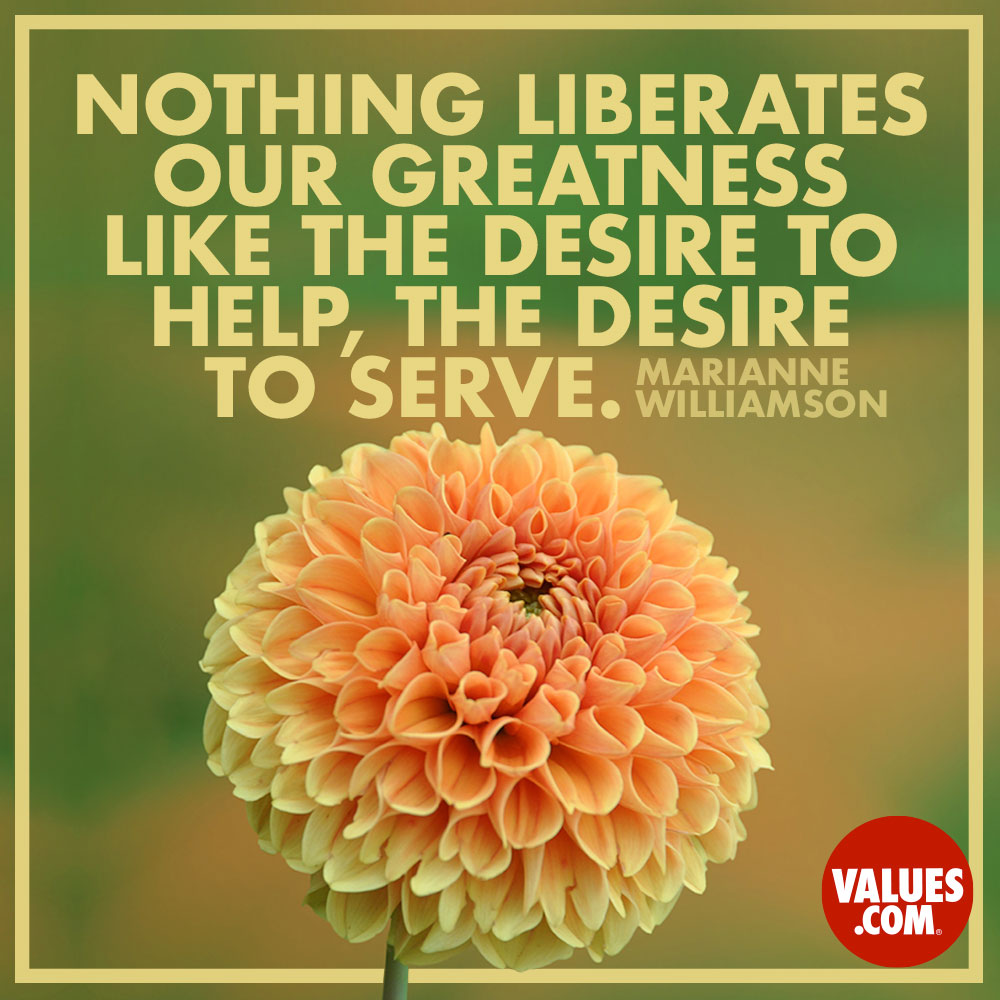 Nothing liberates our greatness like the desire to help, the desire to serve. —Marianne Williamson