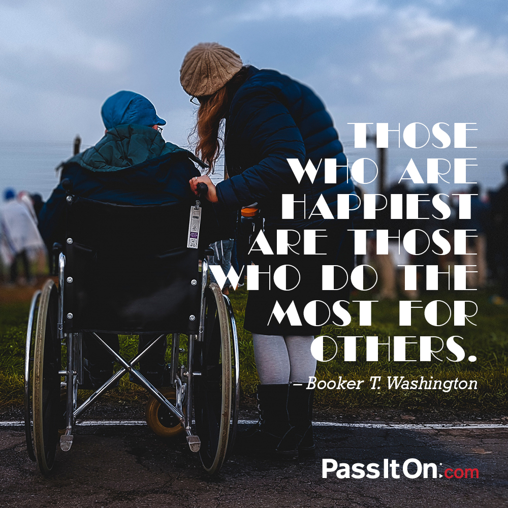 Those who are happiest are those who do the most for others. —Booker T. Washington