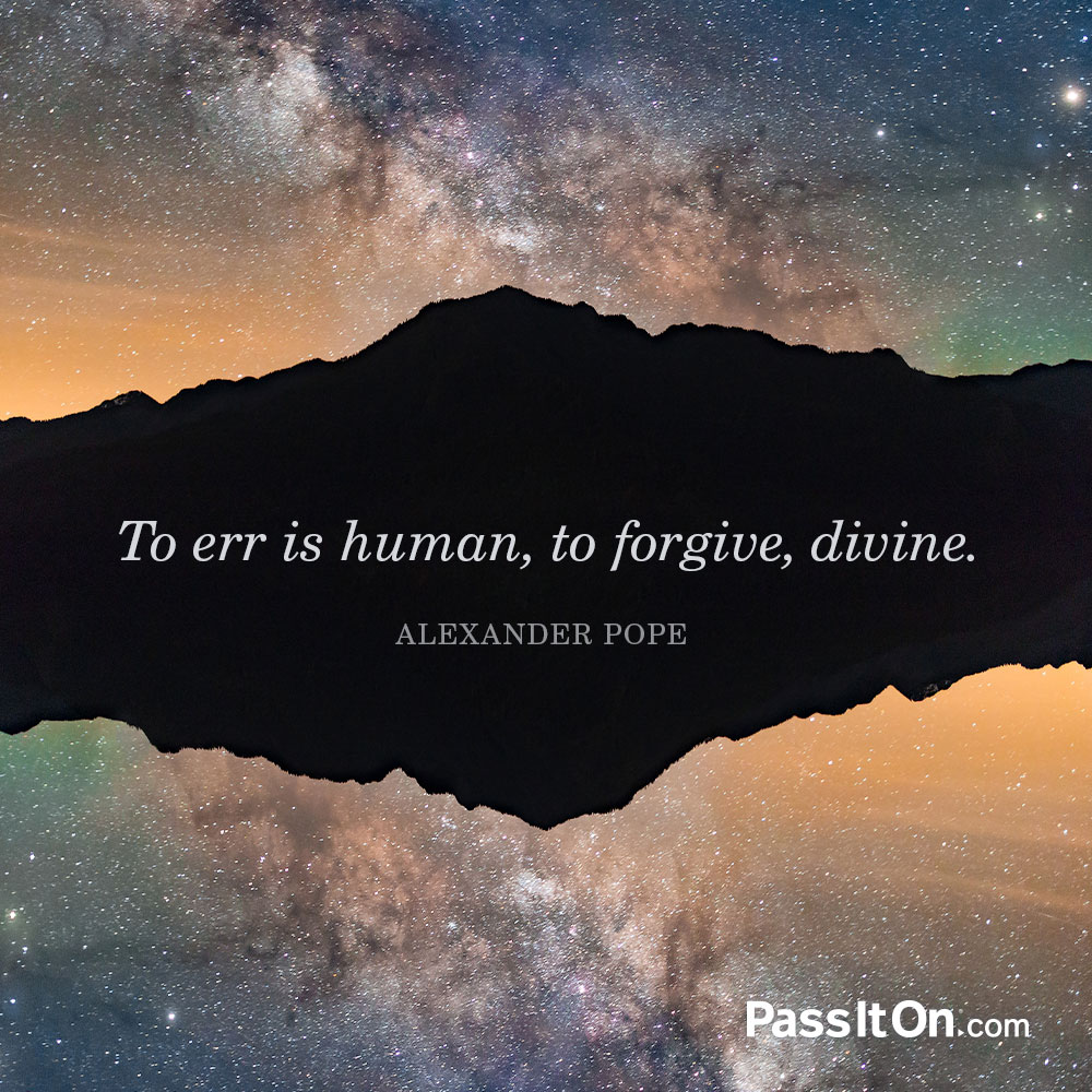 To err is human, to forgive, divine. —Alexander Pope