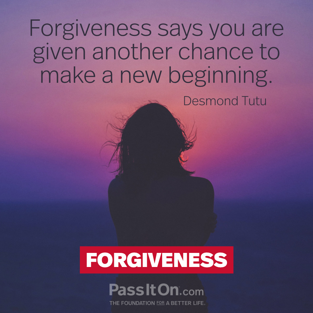 Forgiveness says you are given another chance to make a new beginning. —Archbishop Desmond Tutu