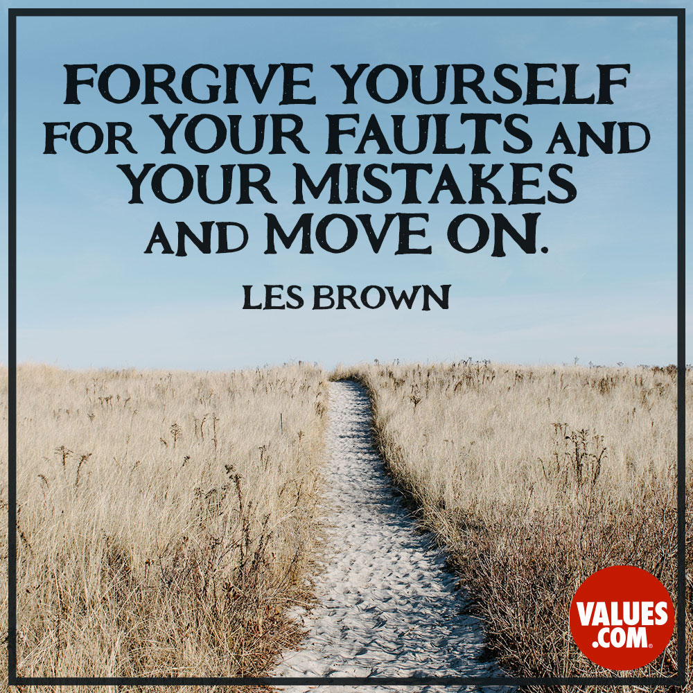 Forgive yourself for your faults and your mistakes and move on. —Les Brown