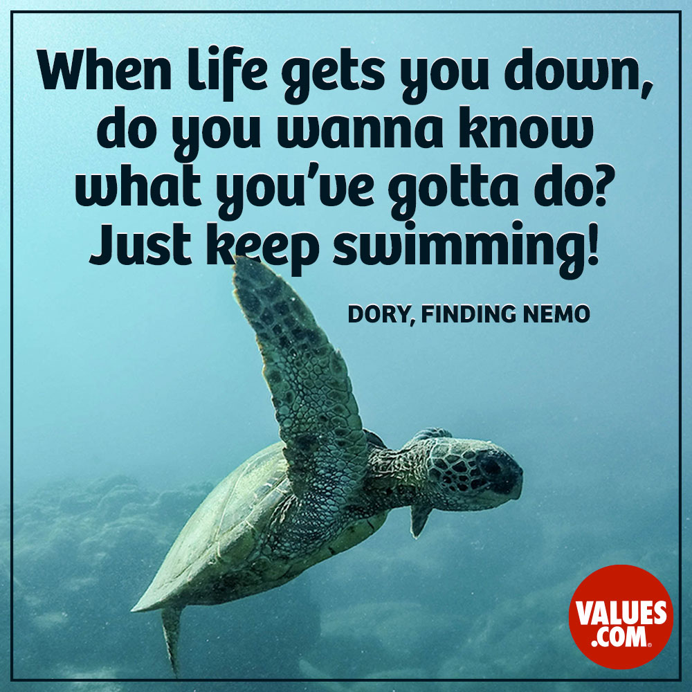When life gets you down, do you wanna know what you've gotta do? Just keep swimming! —Dory, Finding Nemo