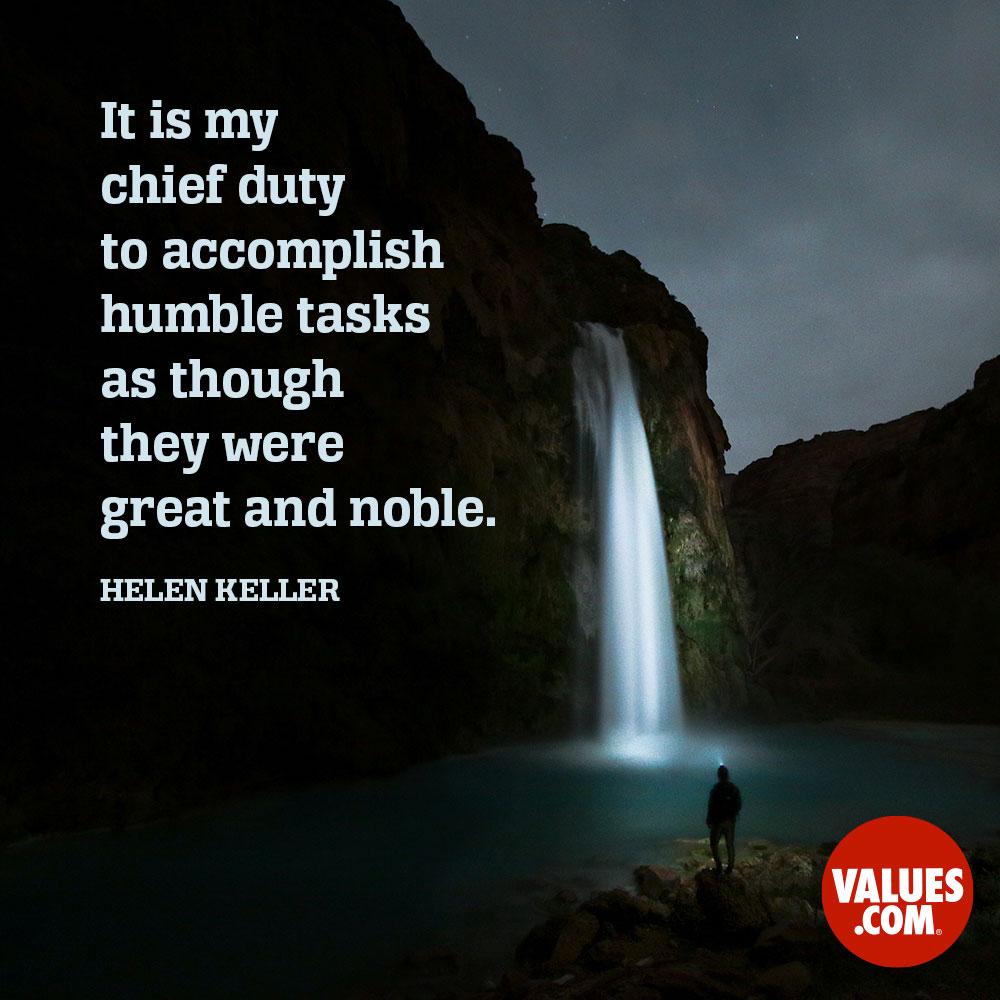 It is my chief duty to accomplish humble tasks as though they were great and noble. —Helen Keller