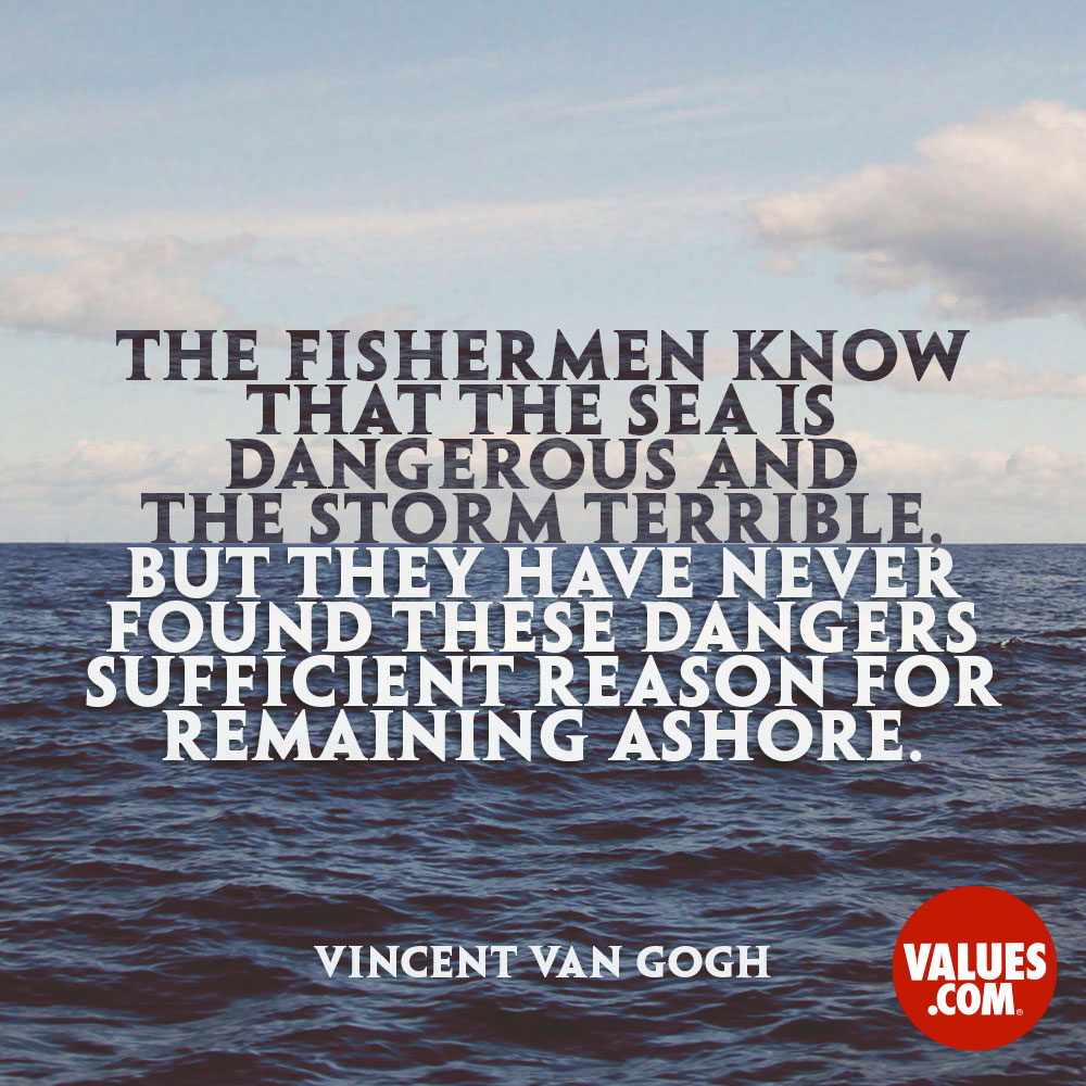 The fishermen know that the sea is dangerous and the storm terrible, but they have never found these dangers sufficient reason for remaining ashore. —Vincent Van Gogh