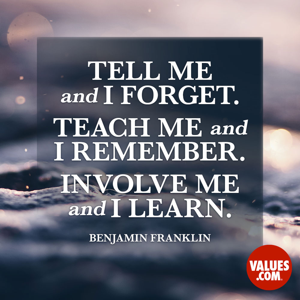 Tell me and I forget. Teach me and I remember. Involve me and I learn. —Benjamin Franklin