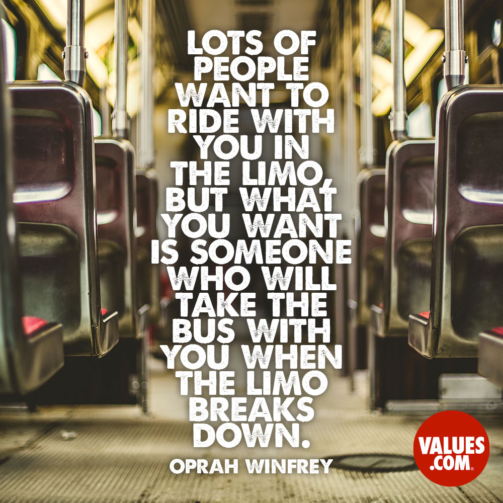 Lots of people want to ride with you in the limo, but what you want is someone who will take the bus with you when the limo breaks down. —Oprah Winfrey