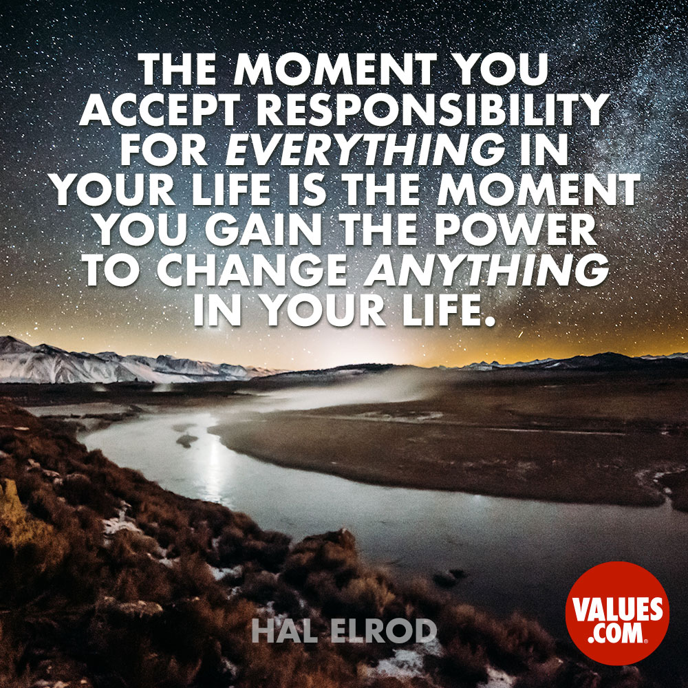 The moment you accept responsibility for EVERYTHING in your life is the moment you gain the power to change ANYTHING in your life. —Hal Elrod
