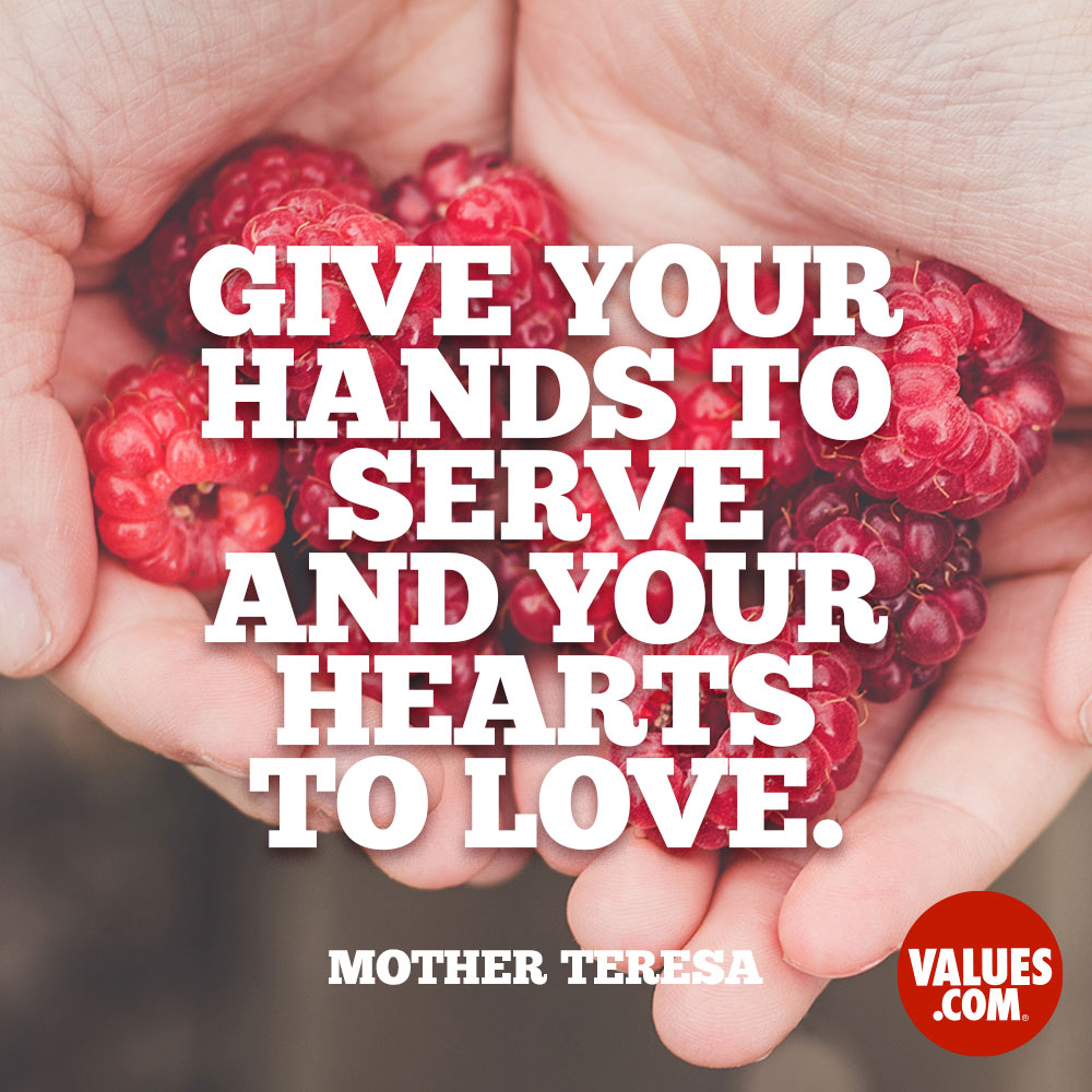 Give your hands to serve and your hearts to love. —Mother Teresa