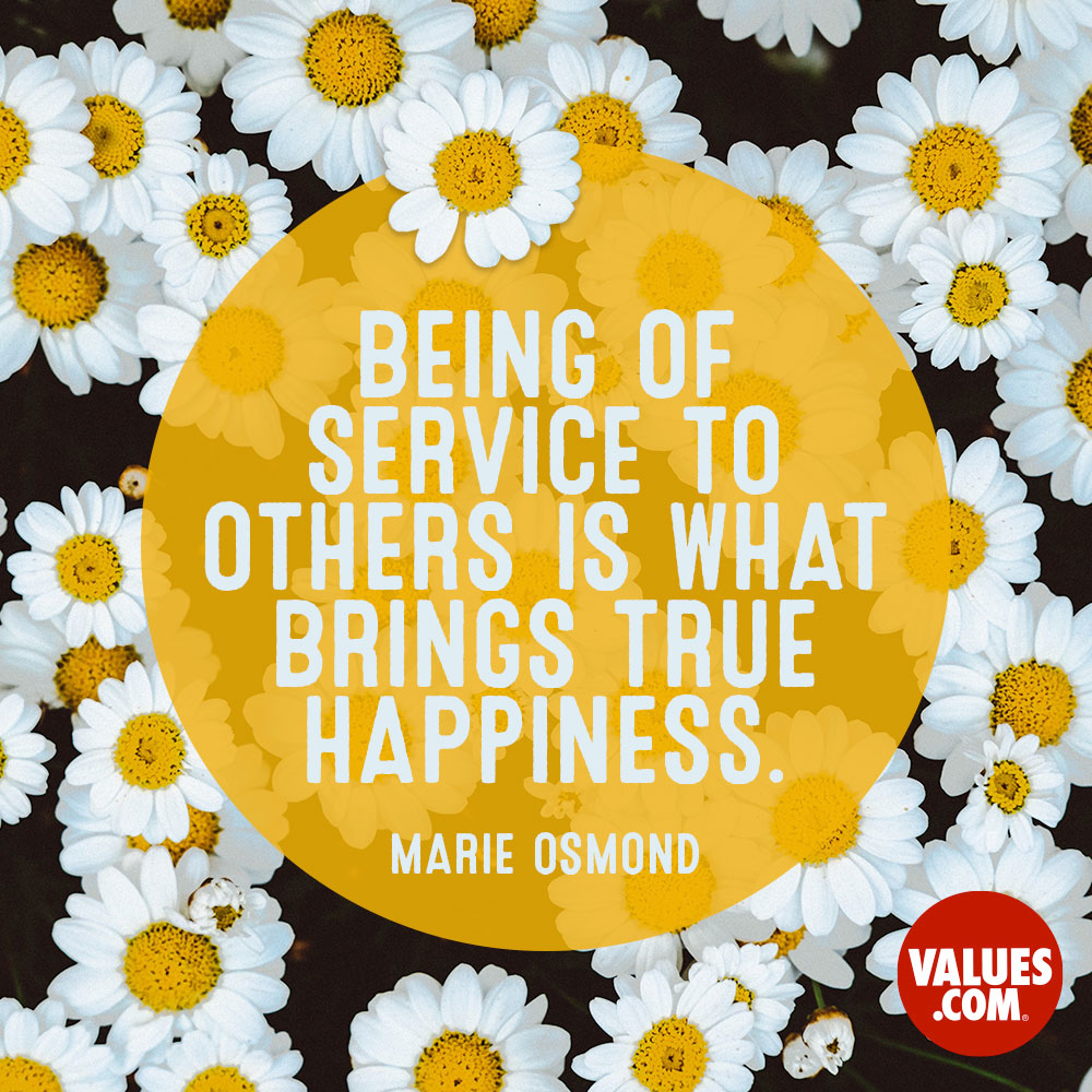 Being of service to others is what brings true happiness. —Marie Osmond