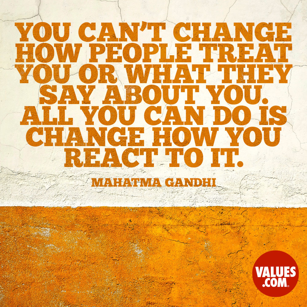 You can't change how people treat you or what they say about you. All you can do is change how you react to it. —Mohandas Karamchand Gandhi