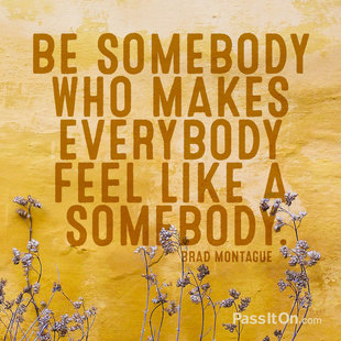 Be somebody who makes everybody feel like a somebody. #<Author:0x00007facdb363ca8>