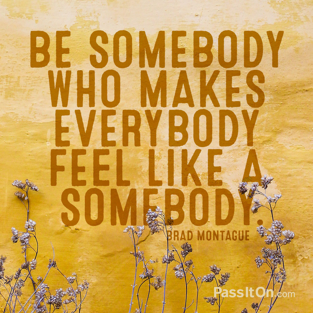 Be somebody who makes everybody feel like a somebody. —Brad Montague