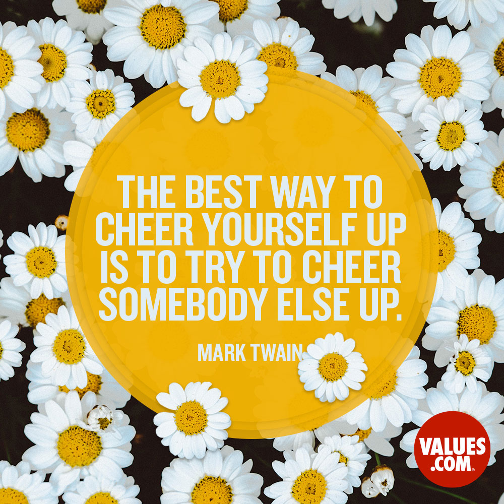 The best way to cheer yourself up is to try to cheer somebody else up. —Mark Twain