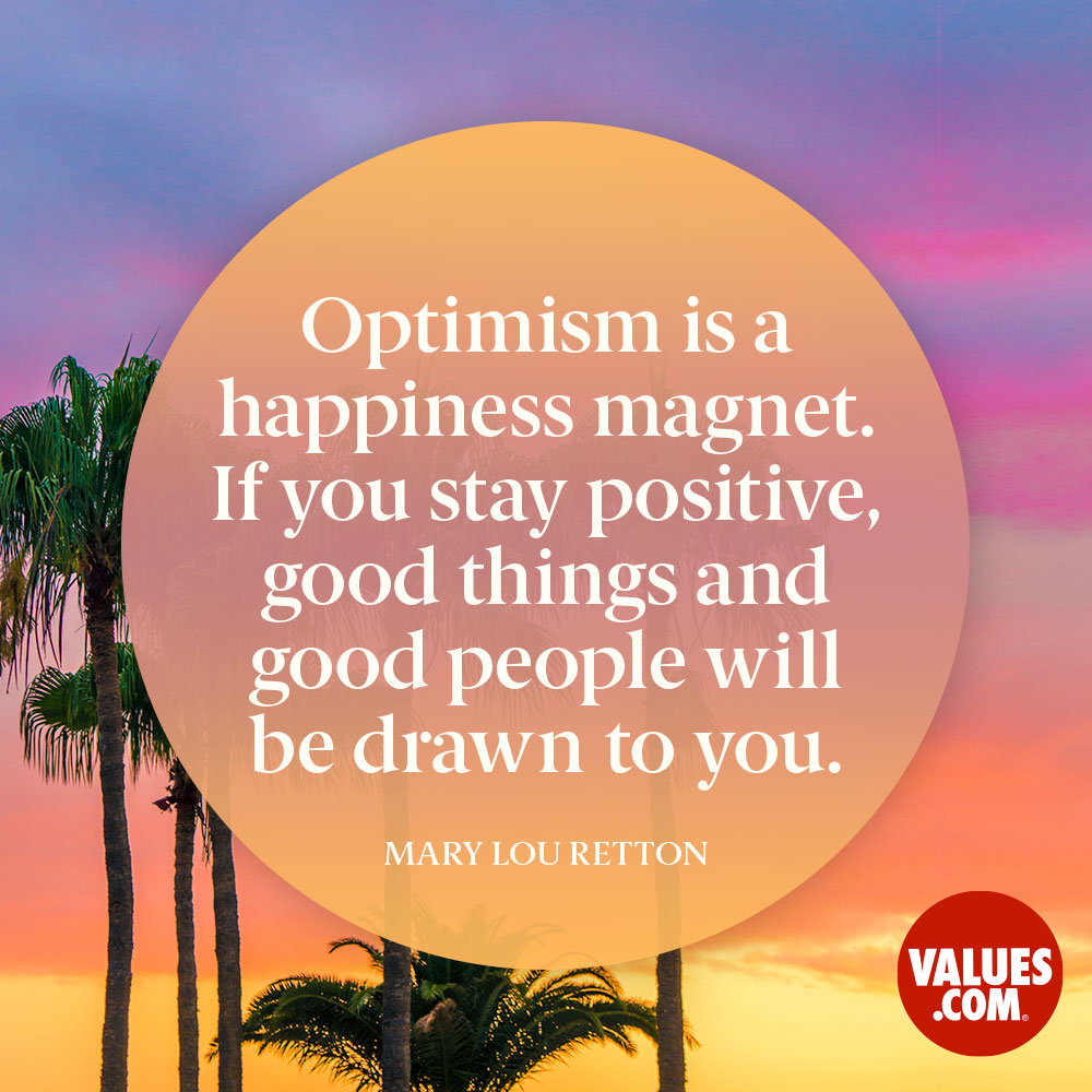 Optimism is a happiness magnet. If you stay positive, good things and good people will be drawn to you. —Mary Lou Retton