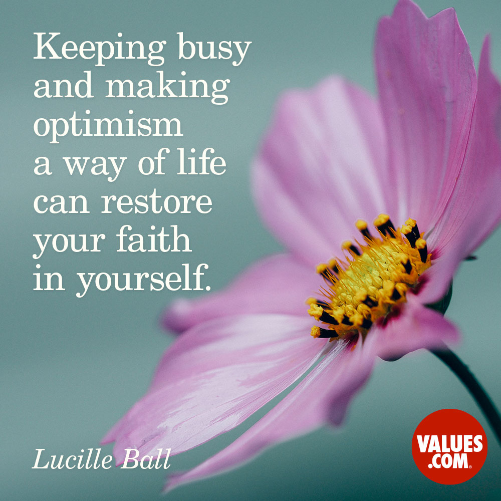 Keeping busy and making optimism a way of life can restore your faith in yourself. —Lucille Ball