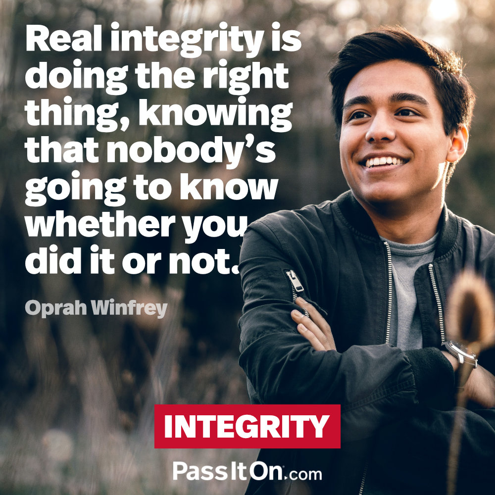 Real integrity is doing the right thing, knowing that nobody's going to know whether you did it or not. —Oprah Winfrey