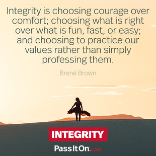 Integrity is choosing courage over comfort; choosing what is right over what is fun, fast, or easy; and choosing to practice our values rather than simply professing them. #<Author:0x000055e3536b0fd0>