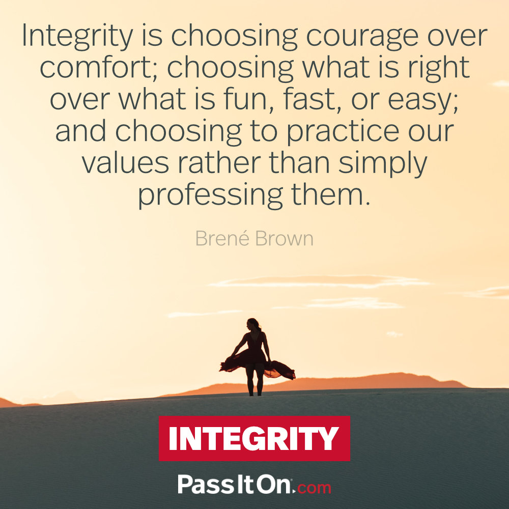 Integrity is choosing courage over comfort; choosing what is right over what is fun, fast, or easy; and choosing to practice our values rather than simply professing them. —Brené Brown
