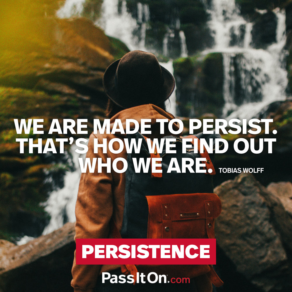 We are made to persist. That's how we find out who we are. —Tobias Wolff