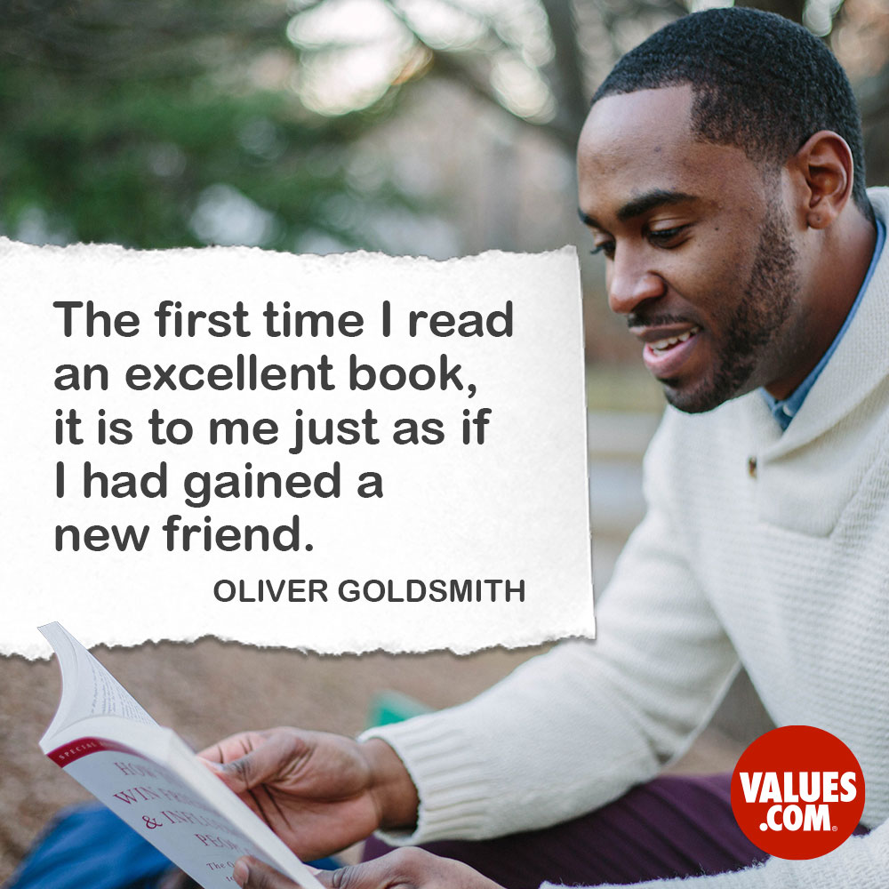 The first time I read an excellent book, it is to me just as if I had gained a new friend. —Oliver Goldsmith