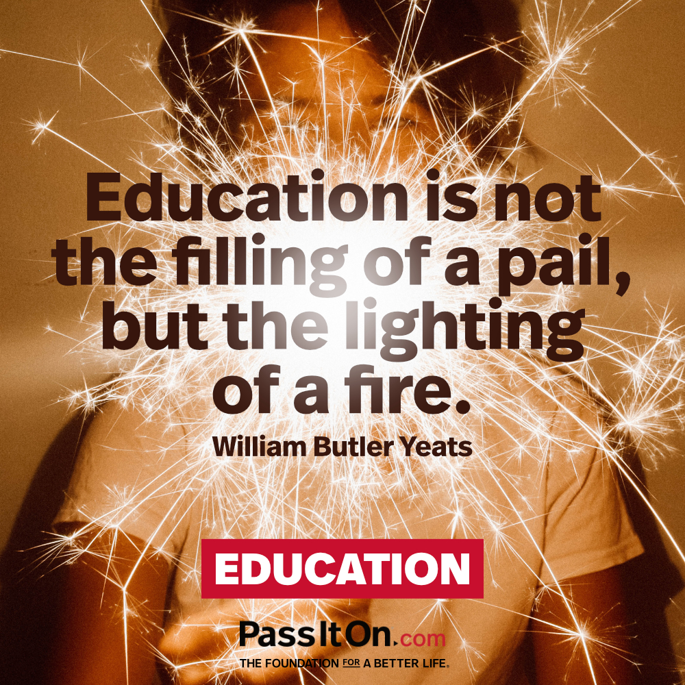 Education is not the filling of a pail, but the lighting of a fire. —William Butler Yeats