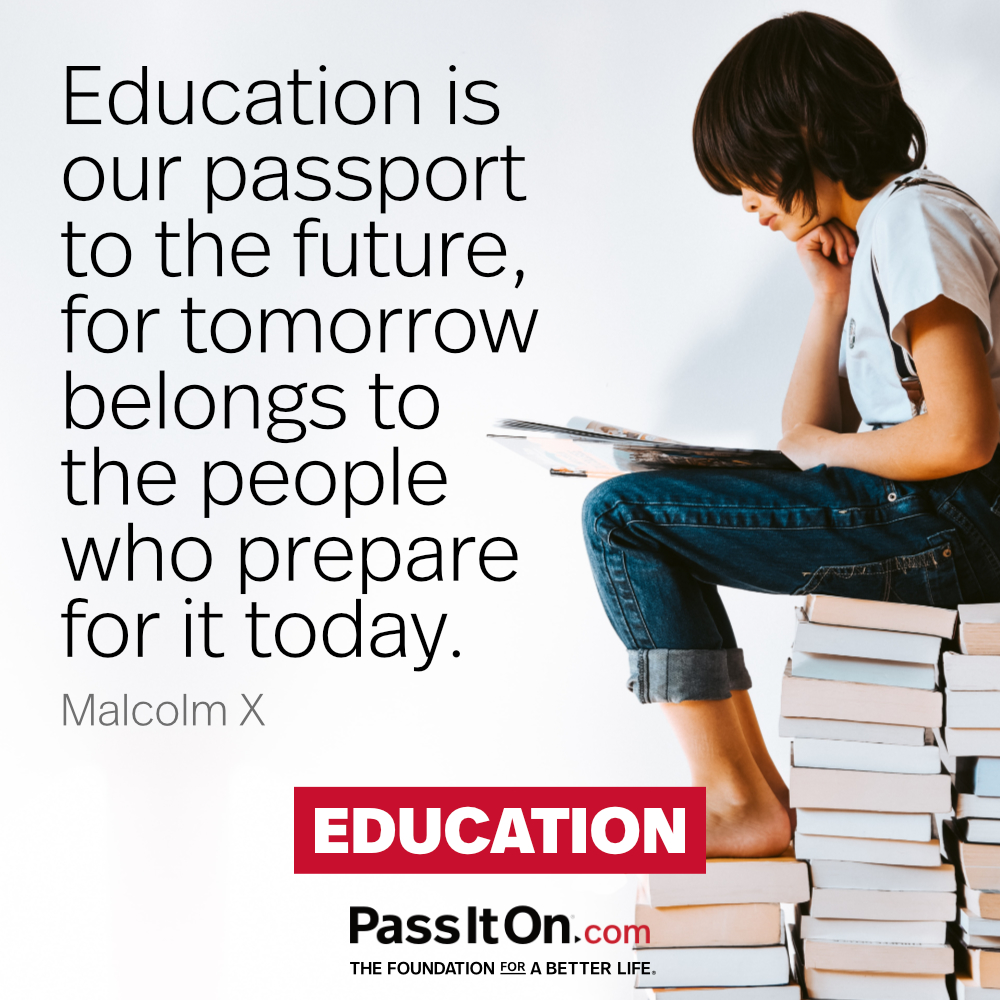 Education is our passport to the future, for tomorrow belongs to the people who prepare for it today. —Malcolm X