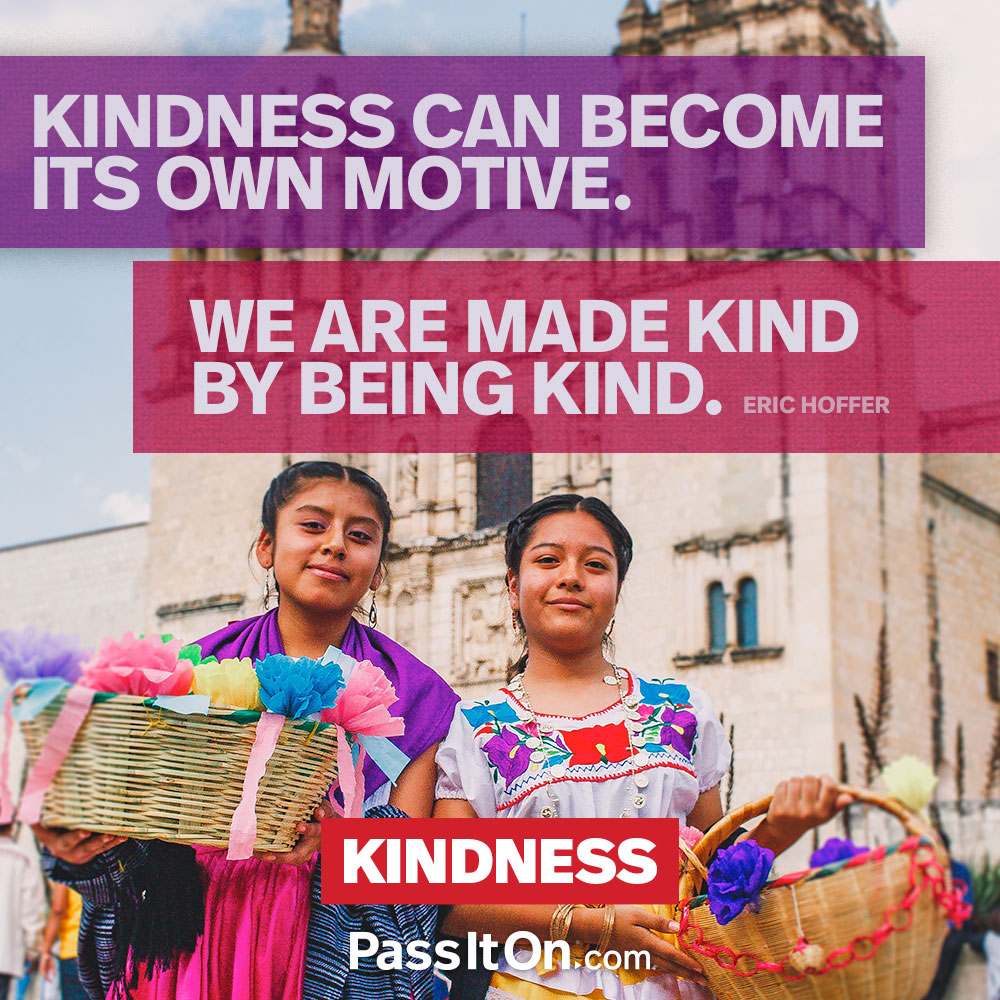 Kindness can become its own motive. We are made kind by being kind. —Eric Hoffer