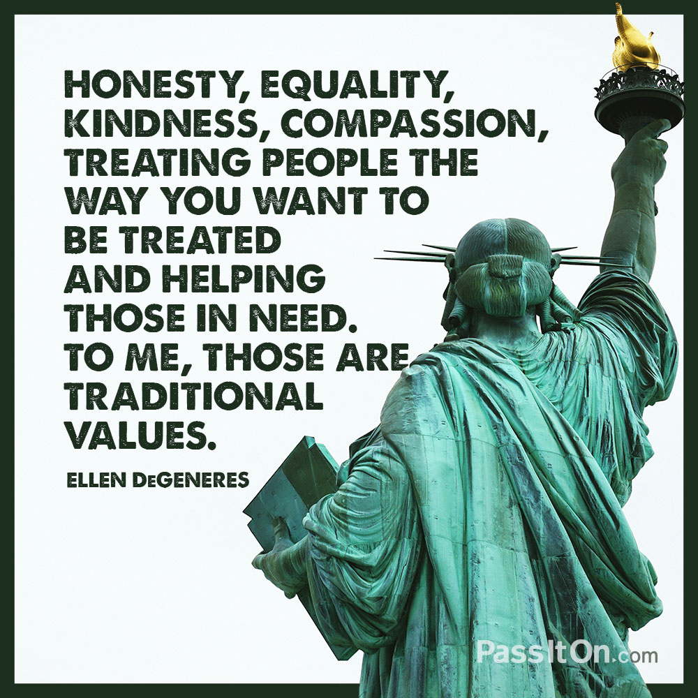 Honesty, equality, kindness, compassion, treating people the way you want to be treated and helping those in need. To me, those are traditional values. —Ellen DeGeneres