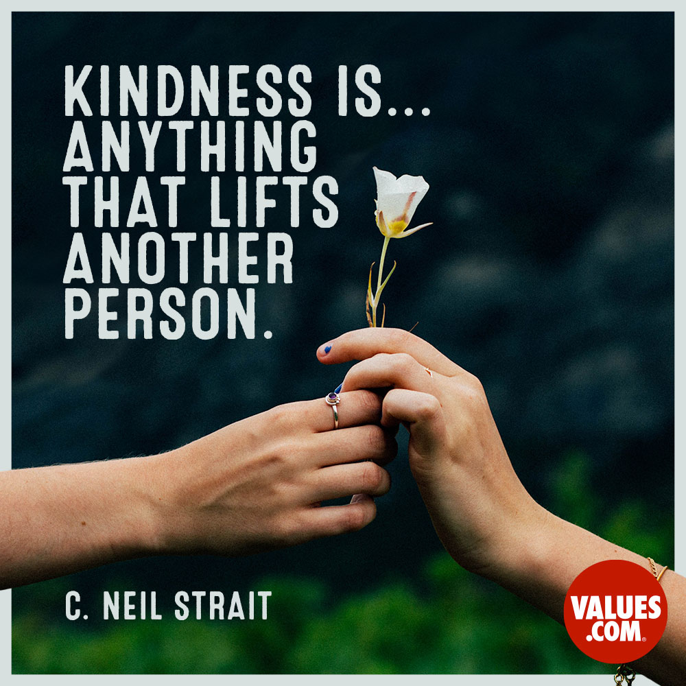 Kindness is... anything that lifts another person. —C. Neil Strait